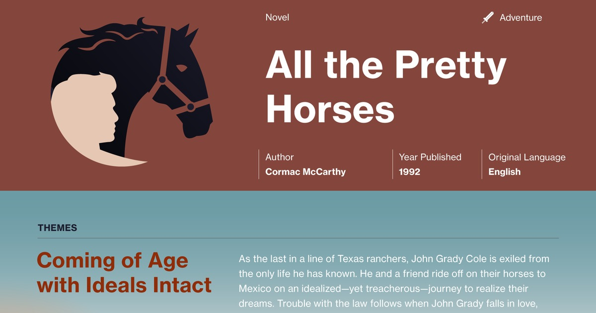 all the pretty horses novel Pretty horses is permeated with a sense of loss, alienationand fragmentation the novel opens on 13 september 1949, the funeral day of john grady cole's maternal grandfather, whose death john grady clearly understands portends the loss of the family ranch.