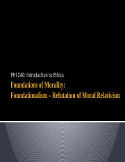 PHI 240 - 05 - Foundations of Morality - Foundationalism - Refutation of Moral Relativism.pptx
