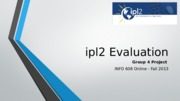 INFO 608 Fall 2013 Group 4 ipl2 Evaluation - FINAL.pptx