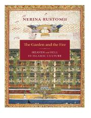 Garden and the Fire_ Heaven and Hell in Islamic Culture, The - Nerina Rustomji