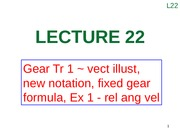 Lecture 22 (Gear Tr 1 ~ vect illust, new notation, fixed gear formula, Ex 1 - rel ang vel)