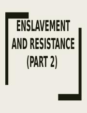 Wk 4b- ENSLAVEMENT AND RESISTANCE (PART 2)(1).pptx