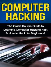 Computer Hacking- The Crash Course Guide to Learning Computer Hacking Fast & How to Hack for Beginne