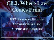 Ch2 PP7 Where the law comes from (Executive Branch) Part 2 (3.12.08)