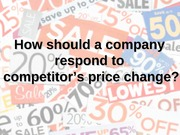 How should a company respond to competitor's price change