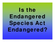 J Lecture 16 - Is the Endangered Species Act Endangered