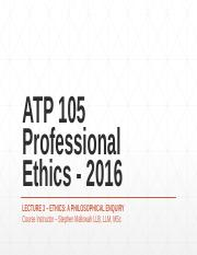 ATP 105 Professional Ethics - 2016 Lecture 3 -Ethics, A Philosophical Enquiry Presentation.pptx