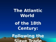 1 - The Atlantic World of 18th Century - The Slave Trade.ppt