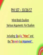 PHI107.Lect.10.26.17 - Dualism#2-(includes Mary Argument).ppt