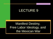 LECTURE 9, MANIFEST DESTINY AND THE MEXICAN WAR