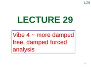Lecture 29 (Vibe 4 ~ more damped free, damped forced analysis).pptx