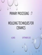 7  Moulding ceramics pptx - PRIMARY PROCESSING 7 MOULDING