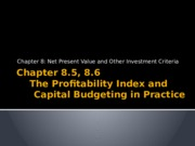 Chapter 8.5, 8.6 - The Profitability Index and the Practice of Capital Budgeting.pptx