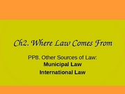 Ch2 PP8 Where Law Comes From (Municipal & International Law) (3.25.08)
