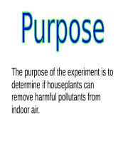 The purpose of the experiment is to determine if houseplants can remove harmful pollutants indoors.d
