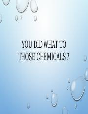 You did what to those chemicals power point.pptx