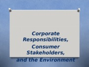 Chapter 5 - Corporate Responsibilities, Consumer  Stakeholders, and the Environment (1).ppt