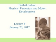 Lecture 4 Birth and Infant Physical Perceptual Motor Dev 2012 OUTLINE