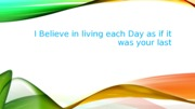 I Believe in living each Day as if