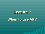Lecture7 - when to use APV
