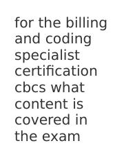 for the billing and coding specialist certification cbcs what content is covered in the exam.docx