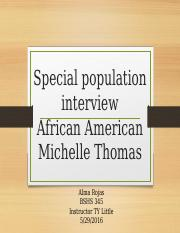 special population interview Week 4 special population interview conduct an interview with someone from one of the following special populations studied this week: • african american • latino(a) • arab and muslim.