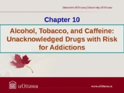 Chapter 10 - Alcohol, Tobacco, and Caffeine (Acknowledged Drugs with Risk for Addictions) Fall 2013