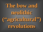 TOPIC_19_-_Lecture_Powerpoints__-_The_bow_and_neolithic_revolutions__-_1 (1)