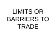 LIMITS OR BARRIERS TO TRADE