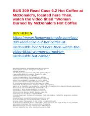 "BUS 309 Read Case 6.2 Hot Coffee at McDonald's, located here Then, watch the video titled ""Woman Bur"