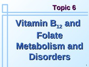 Topic 6a - Vitamin B12 and Folate Metabolism and Disorders