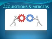 ACQUISITIONS & MERGERS(Presentation)