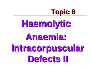 Topic 8a - Haemolytic Anaemia Intracorpuscular Defects II