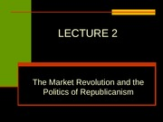 LECTURE 2, MARKET REVOLUTION AND POLITICS OF REPUBLICANISM