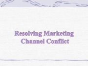 Resolving Marketing Channel Conflicts (Presentation)