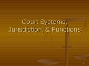 Court Systems, Jurisdiction, & Functions