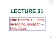 Lecture 31 (Vibe Control 1 ~ intro, balancing, isolation – fixed base)