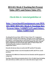 BUS 401 Week 2 Teaching Net Present Value (NPV) and Future Value (FV).doc
