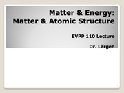 EVPP 110 Lecture - Matter and Energy - Atomic Structure - Student - Summer 2015