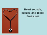 Heart sounds, pulses, and Blood Pressures