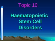 Topic 10 - Haematopoietic Stem Cell Disorders